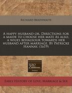 A  Happy Husband Or, Directions for a Maide to Choose Her Mate as Also, a Wiues Behauiour Towards Her Husband After Marriage. by Patricke Hannay. (16