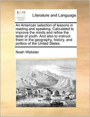 An American Selection of Lessons in Reading and Speaking. Calculated to Improve the Minds and Refine the Taste of Youth. and Also to Instruct Them in