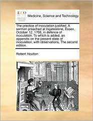 The Practice of Inoculation Justified. a Sermon Preached at Ingatestone, Essex, October 12, 1766, in Defence of Inoculation. to Which Is Added, an App