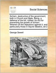 Schism, Destructive of the Government, Both in Church and State. Being, a Defence of the Bill, Intitled, an ACT for Preventing the Growth of Schism. W