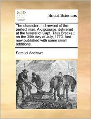 The Character and Reward of the Perfect Man. a Discourse, Delivered at the Funeral of Capt. Titus Brockett, on the 30th Day of July, 1773. and Now Pub
