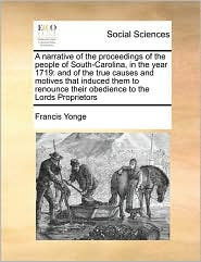 A  Narrative of the Proceedings of the People of South-Carolina, in the Year 1719: And of the True Causes and Motives That Induced Them to Renounce T