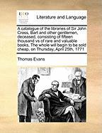 A  Catalogue of the Libraries of Sir John Cross, Bart and Other Gentlemen, Deceased, Consisting of Fifteen Thousand Vs of Rare and Valuable Books, th