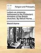 Letters on Missions; Addressed to the Protestant Ministers of the British Churches. by Melvill Horne, ...