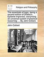 The Essentials of Logic: Being a Second Edition of Dralloc's Epitome Improved, Comprising an Universal System of Practical Reasoning; ... by Jo
