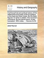 A  Philosophical and Political History of the Settlements and Trade of the Europeans in the East and West Indies. by the ABBE Raynal. to Which Is Add