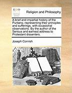 A  Brief and Impartial History of the Puritans; Representing Their Principles and Sufferings, with Occasional Observations. by the Author of the Seri