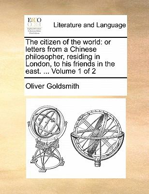 The Citizen of the World : Or letters from a Chinese philosopher, residing in London, to his friends in the east... . Volume 1 Of 2 - Oliver Goldsmith