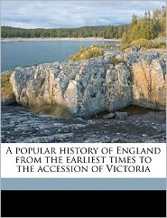 A Popular History of England from the Earliest Times to the Accession of Victoria