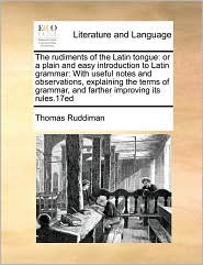 The Rudiments of the Latin Tongue: Or a Plain and Easy Introduction to Latin Grammar: With Useful Notes and Observations, Explaining the Terms of Gram