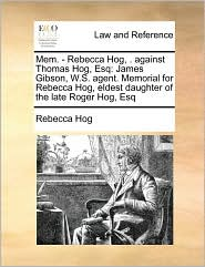Mem. - Rebecca Hog, . Against Thomas Hog, Esq: James Gibson, W.S. Agent. Memorial for Rebecca Hog, Eldest Daughter of the Late Roger Hog, Esq