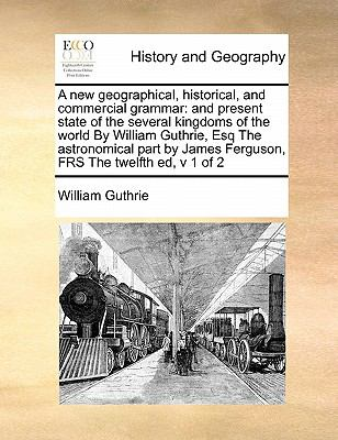 A New Geographical, Historical, and Commercial Grammar : And present state of the several kingdoms of the world by William Guthrie, Esq the - William Guthrie
