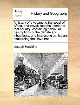 A History of a Voyage to the Coast of Africa, and Travels into the Interior of That Country; Containing Particular Descriptions of the Clima - Joseph Hawkins