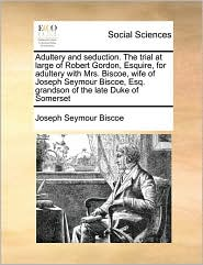 Adultery and Seduction. the Trial at Large of Robert Gordon, Esquire, for Adultery with Mrs. Biscoe, Wife of Joseph Seymour Biscoe, Esq. Grandson of t