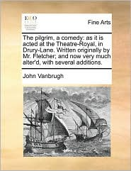 The Pilgrim, a Comedy: As It Is Acted at the Theatre-Royal, in Drury-Lane. Written Originally by Mr. Fletcher; And Now Very Much Alter'd, wit