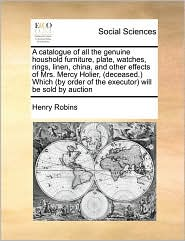 A  Catalogue of All the Genuine Houshold Furniture, Plate, Watches, Rings, Linen, China, and Other Effects of Mrs. Mercy Holier, (Deceased. Which (by