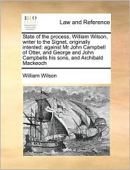 State of the Process, William Wilson, Writer to the Signet, Originally Intented: Against MR John Campbell of Otter, and George and John Campbells His