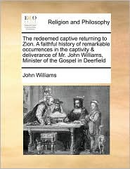The Redeemed Captive Returning to Zion. a Faithful History of Remarkable Occurrences in the Captivity & Deliverance of Mr. John Williams, Minister of