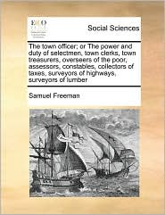 The Town Officer; Or the Power and Duty of Selectmen, Town Clerks, Town Treasurers, Overseers of the Poor, Assessors, Constables, Collectors of Taxes,