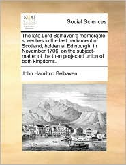 The Late Lord Belhaven's Memorable Speeches in the Last Parliament of Scotland, Holden at Edinburgh, in November 1706. on the Subject-Matter of the Th