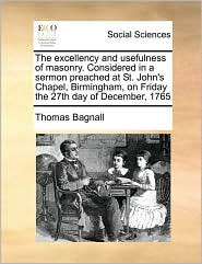 The Excellency and Usefulness of Masonry. Considered in a Sermon Preached at St. John's Chapel, Birmingham, on Friday the 27th Day of December, 1765