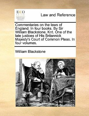 Commentaries on the Laws of England in Four Books by Sir William Blackstone, Knt One of the Late Justices of His Britannick Majesty's Court - William Blackstone