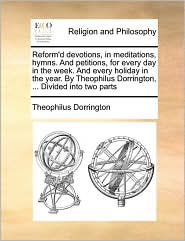 Reform'd Devotions, in Meditations, Hymns. and Petitions, for Every Day in the Week. and Every Holiday in the Year. by Theophilus Dorrington, ... Divi