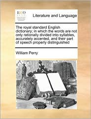 The Royal Standard English Dictionary; In Which the Words Are Not Only Rationally Divided Into Syllables, Accurately Accented, and Their Part of Speec