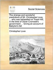 The Strange and Wonderful Predictions of Mr. Christopher Love, ... Who Was Beheaded on Tower-Hill, in the Time of Oliver Cromwell's Government ... Giv