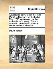 A  Discourse Delivered at the Third Parish in Newbury, on the First of May, 1783, Occasioned by the Ratification of a Treaty of Peace, Between Great-