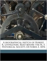 A Biographical Sketch of Robert R. Livingston. Read Before the N. Y. Historical Society, October 3, 1876