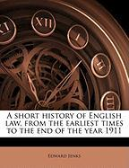 A Short History of English Law, from the Earliest Times to the End of the Year 1911