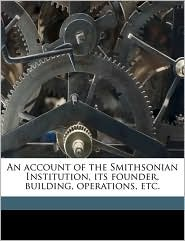 An Account of the Smithsonian Institution, Its Founder, Building, Operations, Etc.