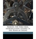 Making the Bible Real. Introductory Studies in the Book of Books