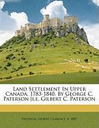 Land Settlement in Upper Canada, 1783-1840, by George C. Paterson [I.E. Gilbert C. Paterson