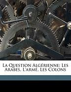 La Question Alg Rienne; Les Arabes, L'Arm, Les Colons