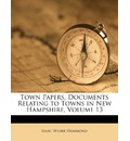Town Papers. Documents Relating to Towns in New Hampshire, Volume 13