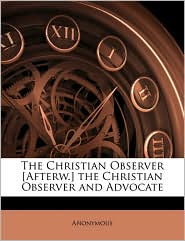 The Christian Observer [Afterw.] the Christian Observer and Advocate