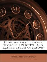 Home millinery course; a thorough, practical and complete series of lessons