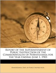 Report of the Superintendent of Public Instruction of the Commonwealth of Pennsylvania for the Year Ending June 1, 1903