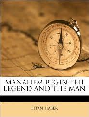 Manahem Begin Teh Legend and the Man