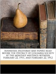 Addresses Delivered and Papers Read Before the District of Columbia Society at the Monthly Meetings Between February 22, 1911, and February 22, 1912