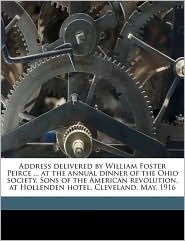 Address Delivered by William Foster Peirce ... at the Annual Dinner of the Ohio Society, Sons of the American Revolution, at Hollenden Hotel, Clevelan
