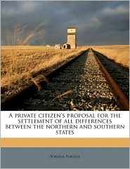 A Private Citizen's Proposal for the Settlement of All Differences Between the Northern and Southern States
