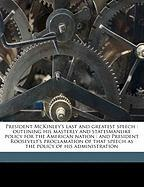 President McKinley's Last and Greatest Speech: Outlining His Masterly and Statesmanlike Policy for the American Nation: And President Roosevelt's ... Speech as the Policy of His Administration