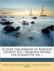 School for Indians of Robeson County, N.C.: Hearings Before the Committee on ...
