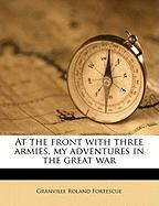 At the Front with Three Armies, My Adventures in the Great War