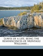 Leaves of a Life, Being the Reminiscences of Montagu Williams ..
