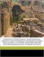 Judaism & Christianity: Their Original Identity and Subsequent Divergence from Each Other: A Lecture Delivered Before the Melbourne Jewish Lit