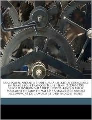 La Chambre Ardente; Etude Sur La Liberte de Conscience En France Sous Francois 1er Et Henri 2 (1540-1550) Suivie D'Environ 500 Arrets Inedits, Rendus